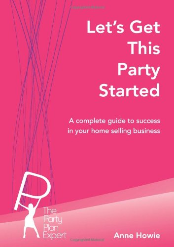 Let's Get This Party Started: A Complete Guide To Success In Your Home Selling Business