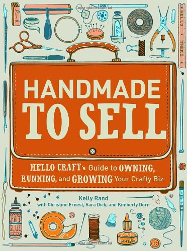 Handmade to Sell: Hello Craft's Guide to Owning, Running, and Growing Your Crafty Biz