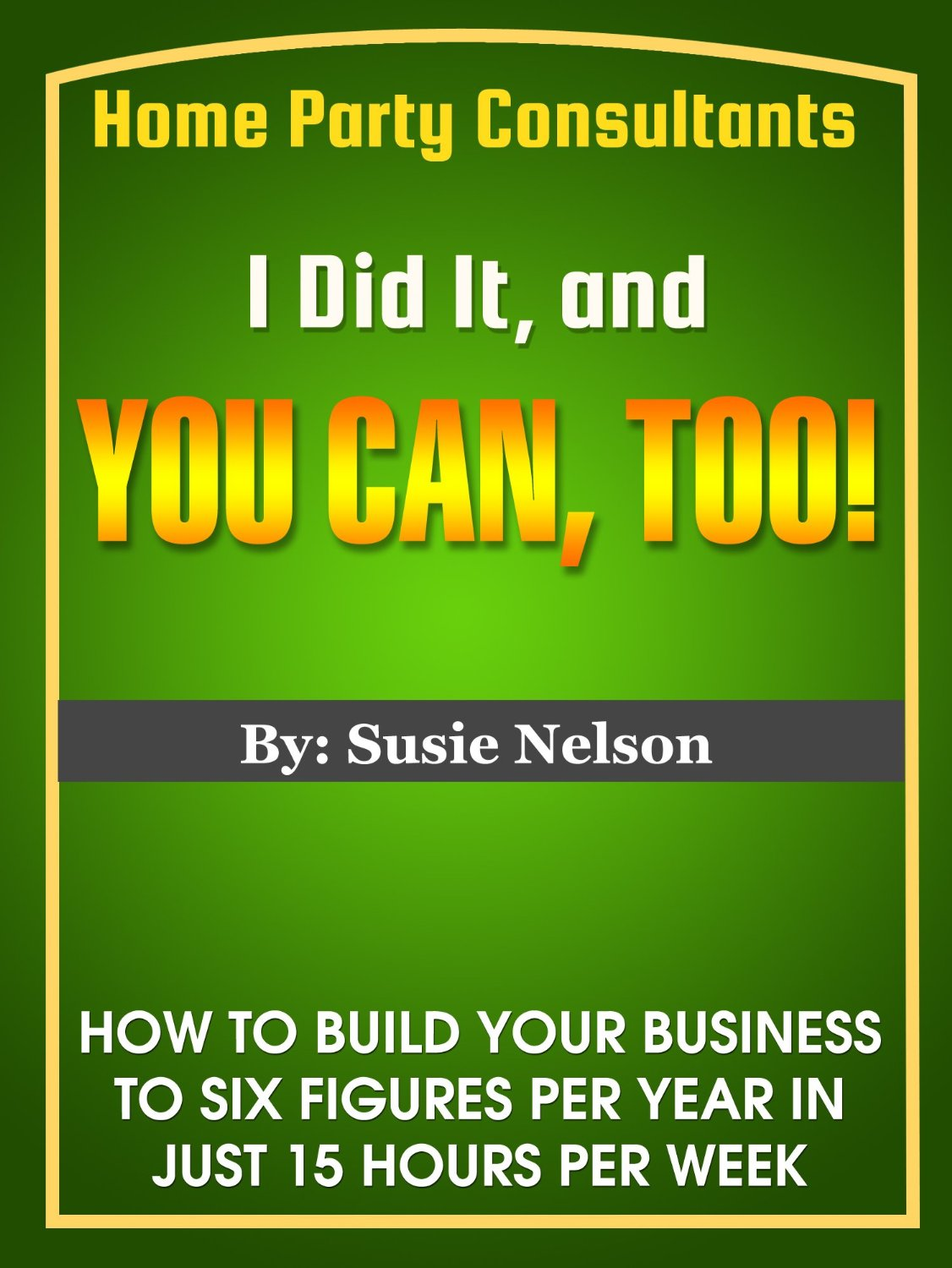 I Did It, and You Can, Too! How to Build Your Home Party Business to Six Figures in Just 15 Hours Per Week